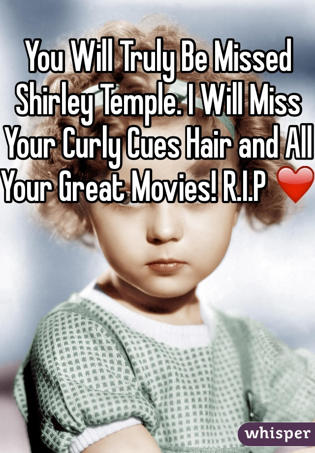 You Will Truly Be Missed Shirley Temple. I Will Miss Your Curly Cues Hair and All Your Great Movies! R.I.P ❤️