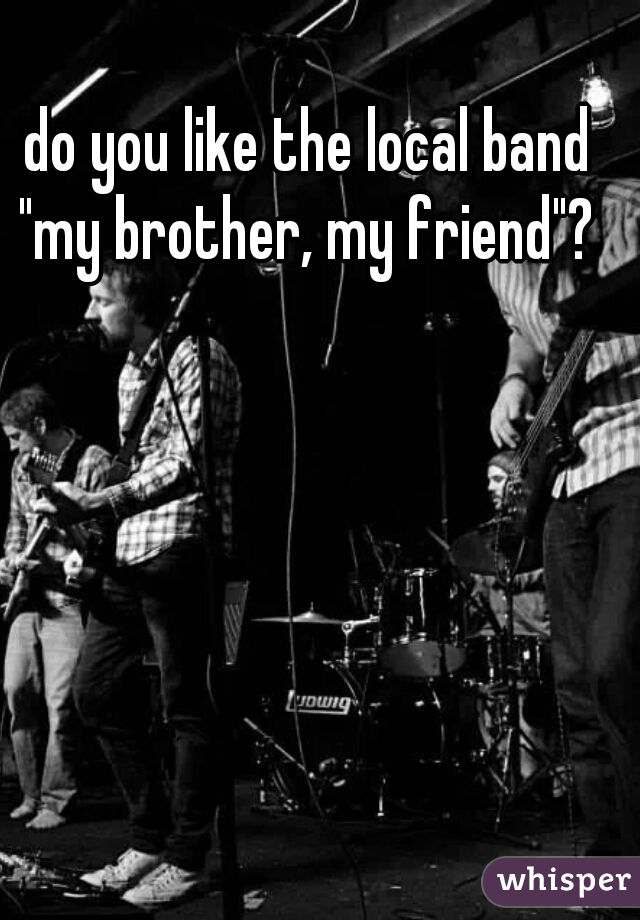 "do you like the local band ""my brother, my friend""?"