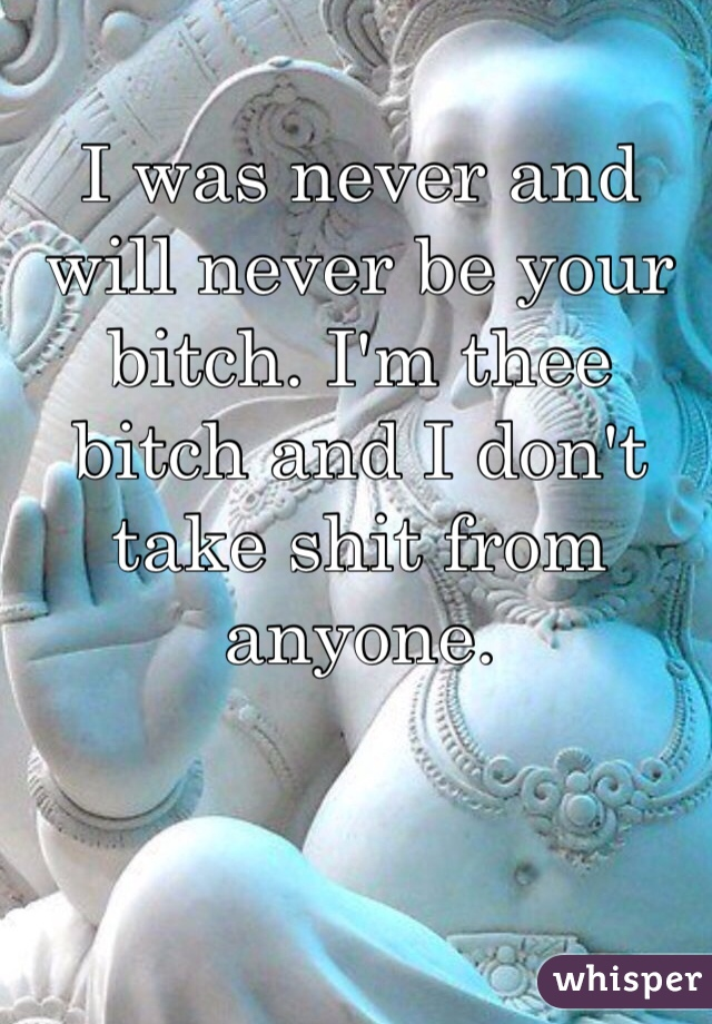 I was never and will never be your bitch. I'm thee bitch and I don't take shit from anyone.