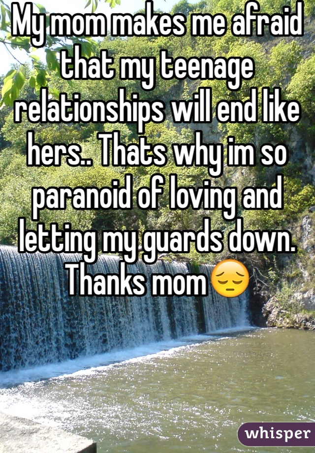 My mom makes me afraid that my teenage relationships will end like hers.. Thats why im so paranoid of loving and letting my guards down. Thanks mom😔