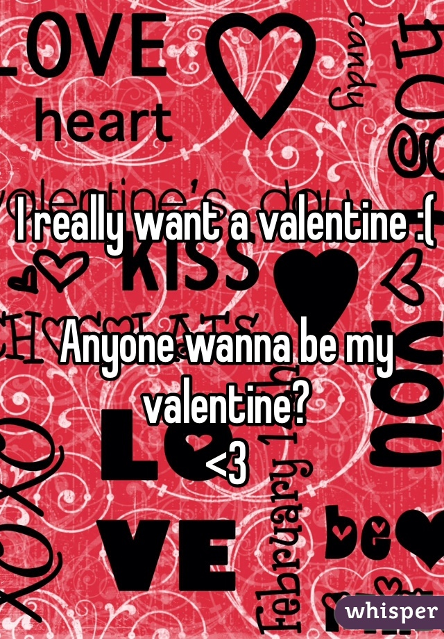 I really want a valentine :(  Anyone wanna be my valentine? <3