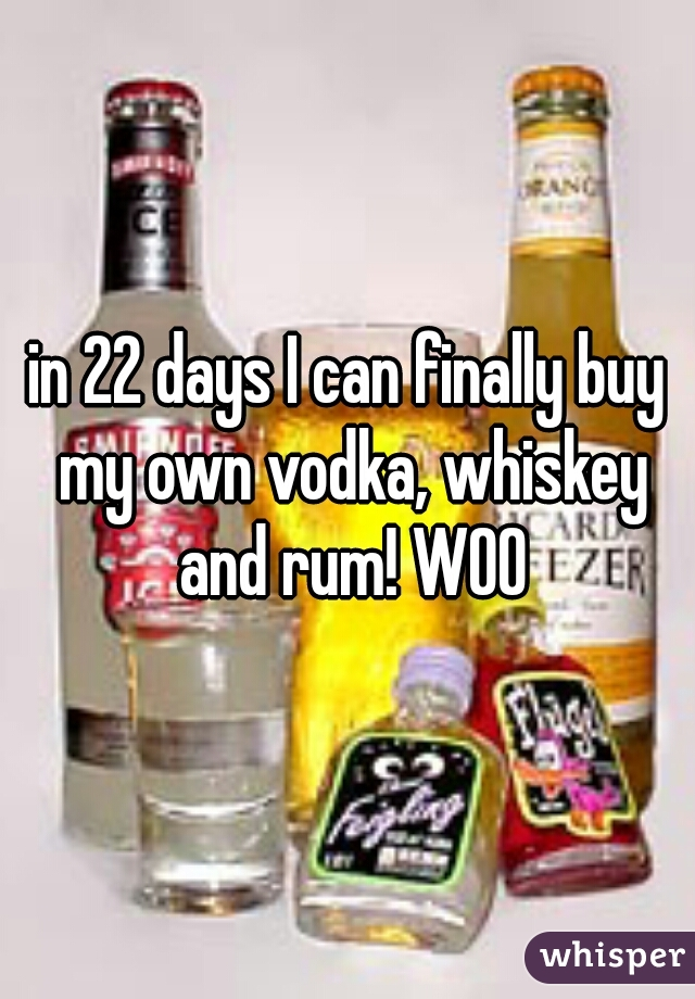 in 22 days I can finally buy my own vodka, whiskey and rum! WOO