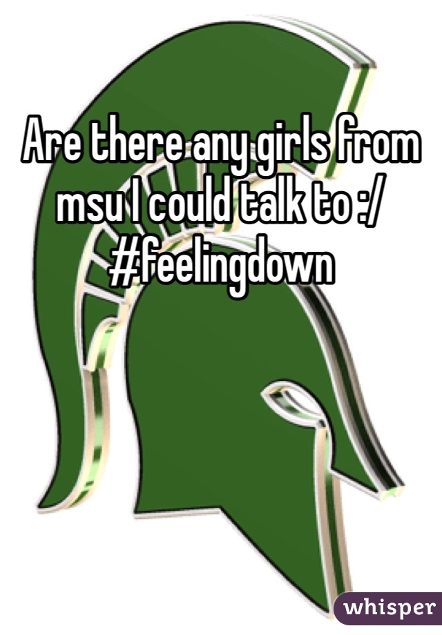 Are there any girls from msu I could talk to :/ #feelingdown
