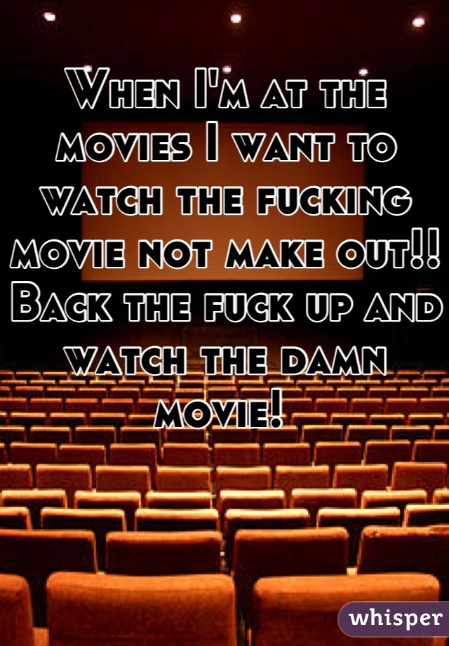 When I'm at the movies I want to watch the fucking movie not make out!! Back the fuck up and watch the damn movie!