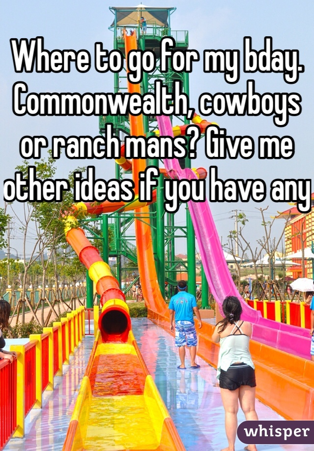 Where to go for my bday. Commonwealth, cowboys or ranch mans? Give me other ideas if you have any