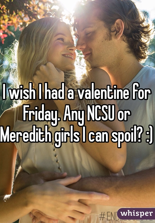 I wish I had a valentine for Friday. Any NCSU or Meredith girls I can spoil? :)