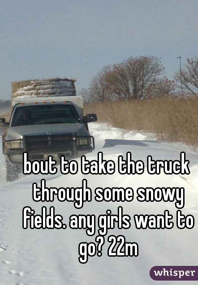 bout to take the truck through some snowy fields. any girls want to go? 22m