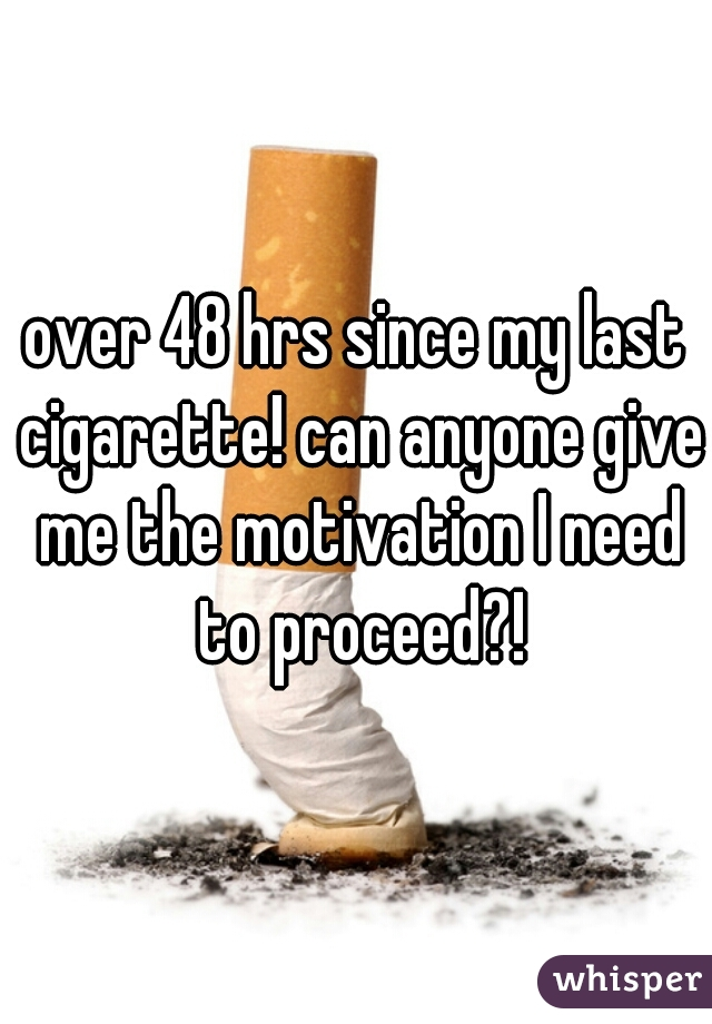 over 48 hrs since my last cigarette! can anyone give me the motivation I need to proceed?!