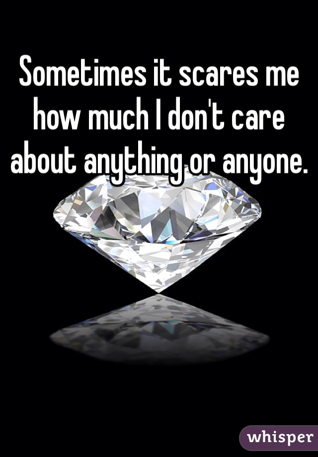 Sometimes it scares me how much I don't care about anything or anyone.