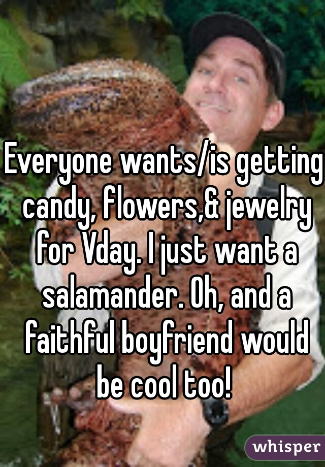 Everyone wants/is getting candy, flowers,& jewelry for Vday. I just want a salamander. Oh, and a faithful boyfriend would be cool too!