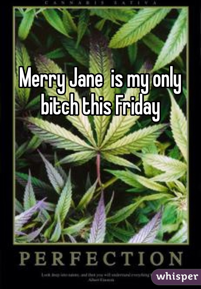 Merry Jane  is my only bitch this Friday