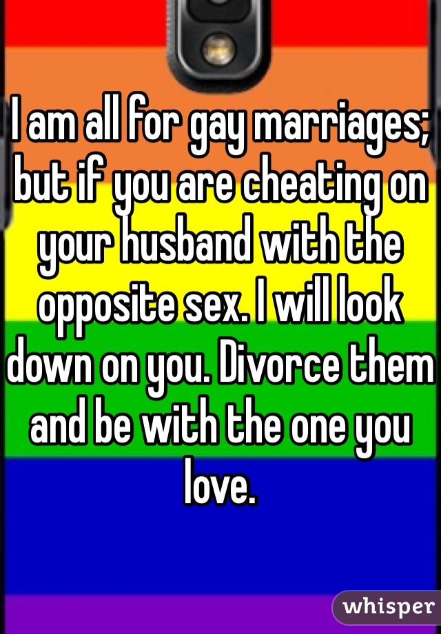 I am all for gay marriages; but if you are cheating on your husband with the opposite sex. I will look down on you. Divorce them and be with the one you love.
