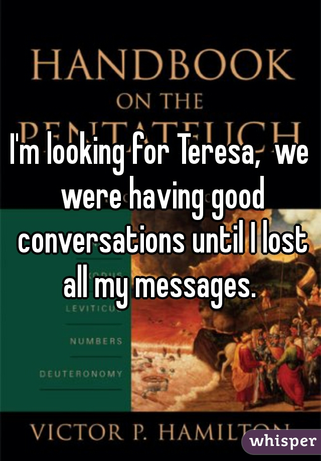 I'm looking for Teresa,  we were having good conversations until I lost all my messages.