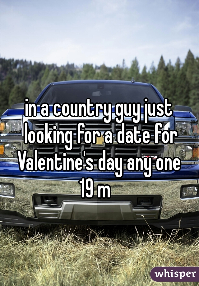 in a country guy just looking for a date for Valentine's day any one  19 m