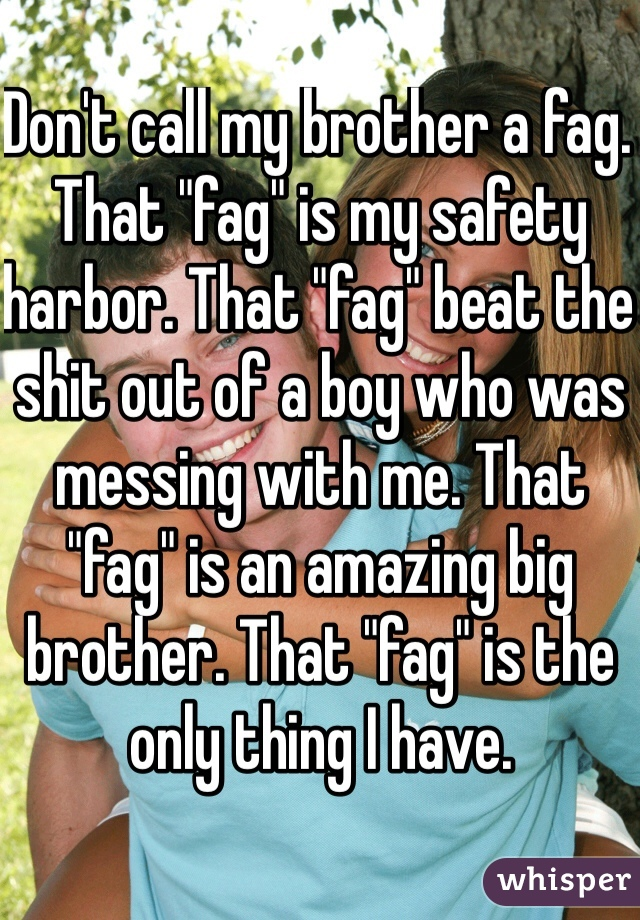 "Don't call my brother a fag. That ""fag"" is my safety harbor. That ""fag"" beat the shit out of a boy who was messing with me. That ""fag"" is an amazing big brother. That ""fag"" is the only thing I have."