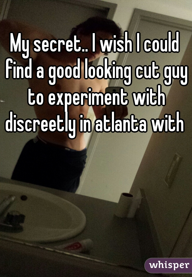 My secret.. I wish I could find a good looking cut guy to experiment with discreetly in atlanta with