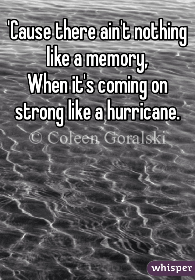'Cause there ain't nothing like a memory, When it's coming on strong like a hurricane.