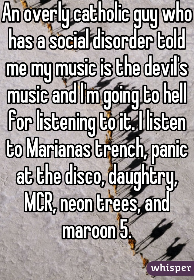 An overly catholic guy who has a social disorder told me my music is the devil's music and l'm going to hell for listening to it. I listen to Marianas trench, panic at the disco, daughtry, MCR, neon trees, and maroon 5.