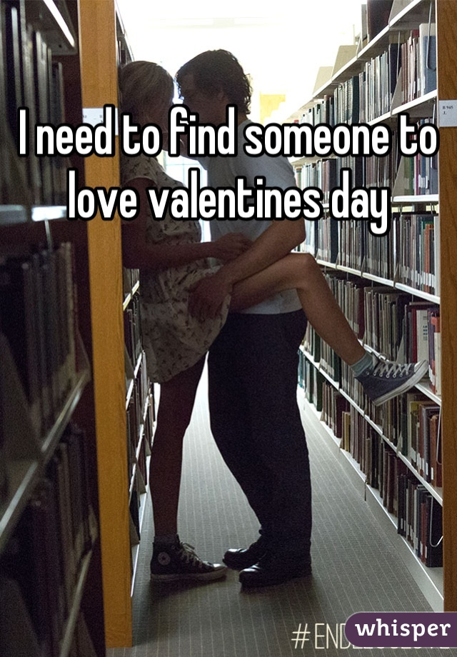 I need to find someone to love valentines day