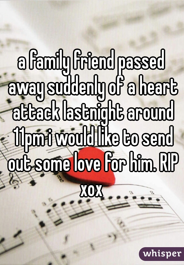 a family friend passed away suddenly of a heart attack lastnight around 11pm i would like to send out some love for him. RIP xox