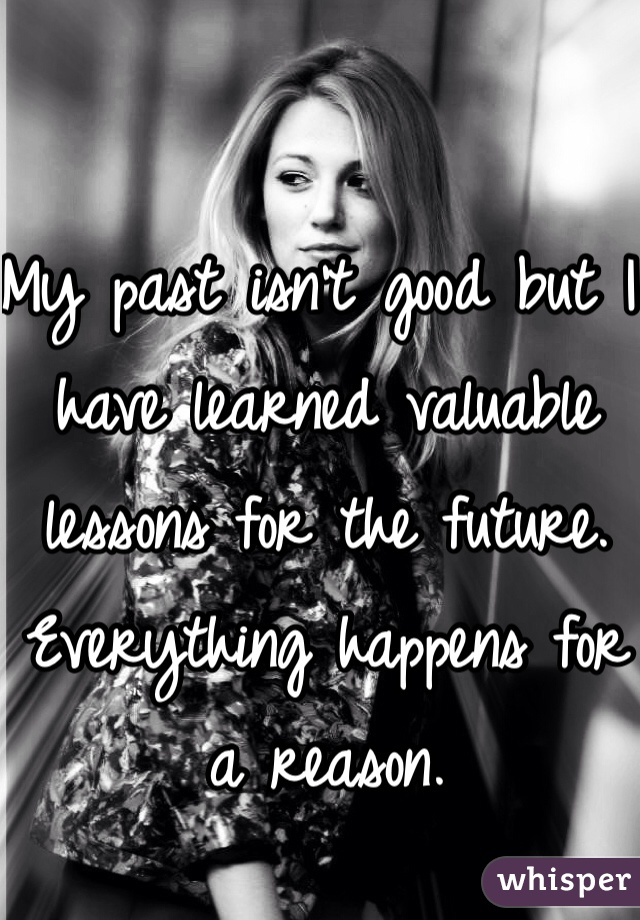 My past isn't good but I have learned valuable lessons for the future. Everything happens for a reason.