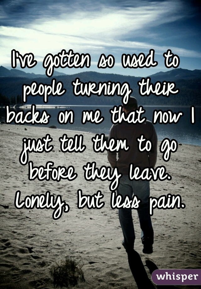 I've gotten so used to people turning their backs on me that now I just tell them to go before they leave. Lonely, but less pain.