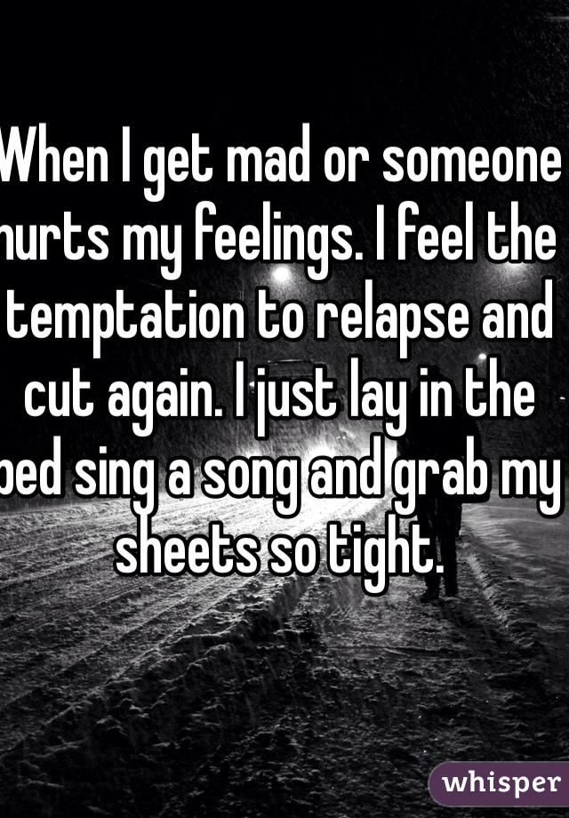 When I get mad or someone hurts my feelings. I feel the temptation to relapse and cut again. I just lay in the bed sing a song and grab my sheets so tight.