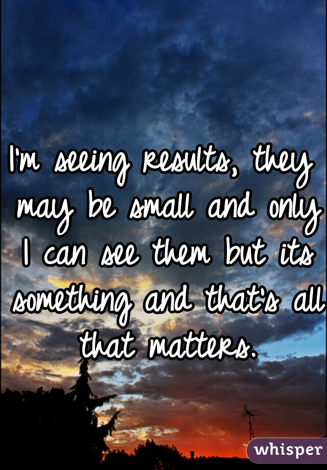 I'm seeing results, they may be small and only I can see them but its something and that's all that matters.