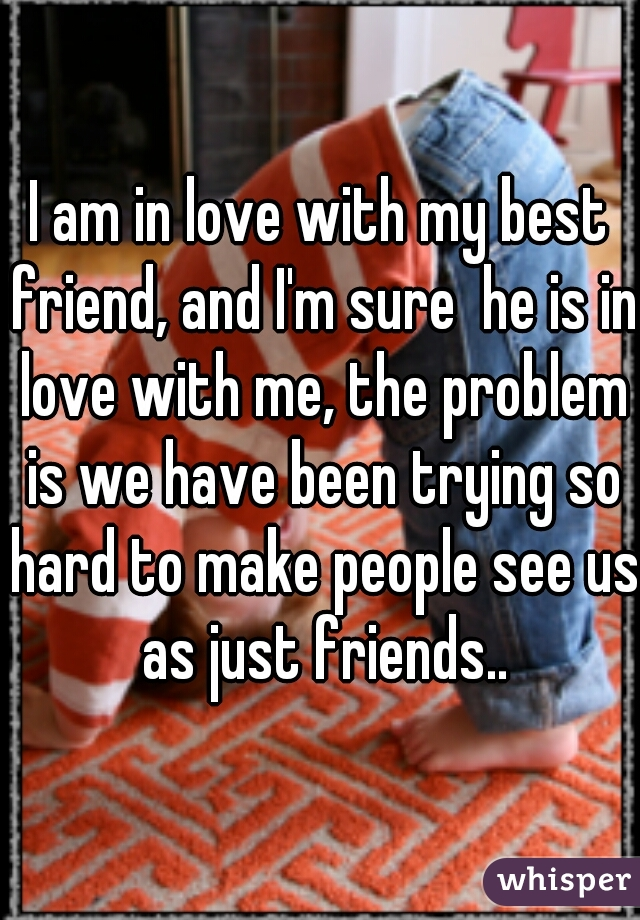 I am in love with my best friend, and I'm sure  he is in love with me, the problem is we have been trying so hard to make people see us as just friends..