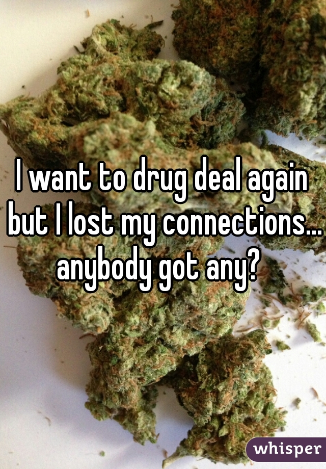 I want to drug deal again but I lost my connections... anybody got any?