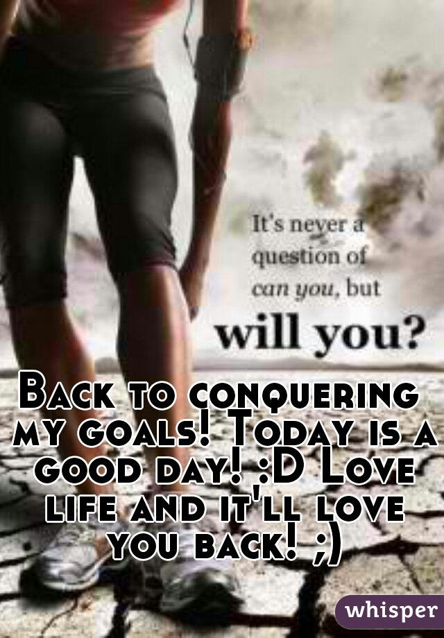 Back to conquering my goals! Today is a good day! :D Love life and it'll love you back! ;)