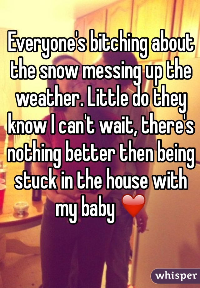 Everyone's bitching about the snow messing up the weather. Little do they know I can't wait, there's nothing better then being stuck in the house with my baby ❤️