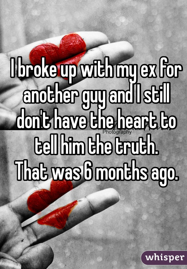 I broke up with my ex for another guy and I still don't have the heart to tell him the truth.  That was 6 months ago.