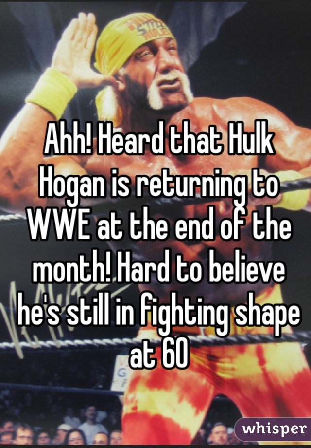 Ahh! Heard that Hulk Hogan is returning to WWE at the end of the month! Hard to believe he's still in fighting shape at 60