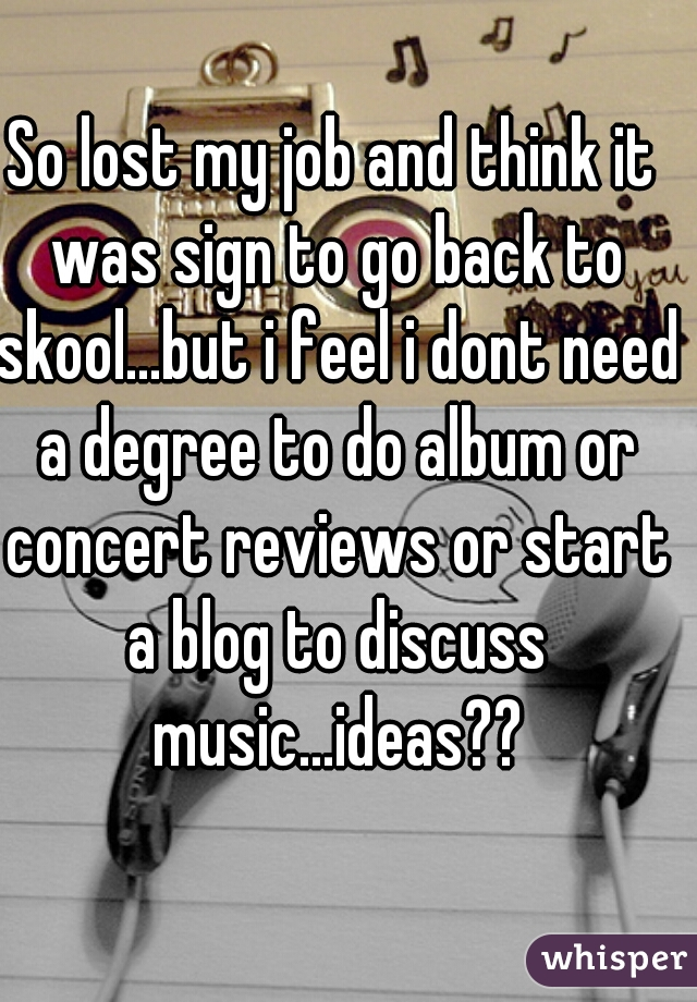 So lost my job and think it was sign to go back to skool...but i feel i dont need a degree to do album or concert reviews or start a blog to discuss music...ideas??