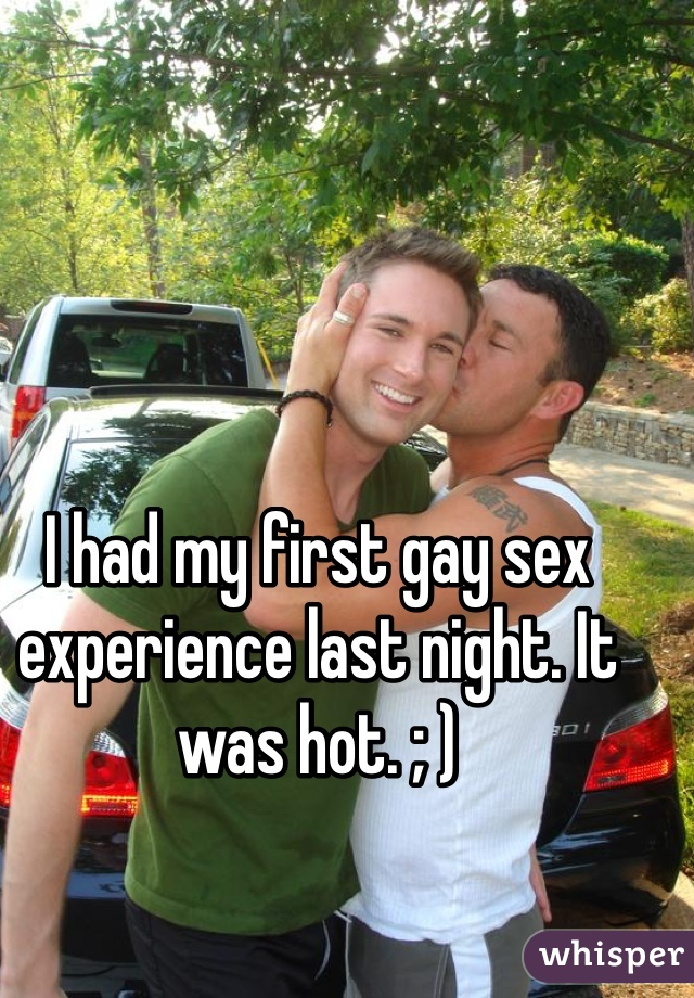 I had my first gay sex experience last night. It was hot. ; )
