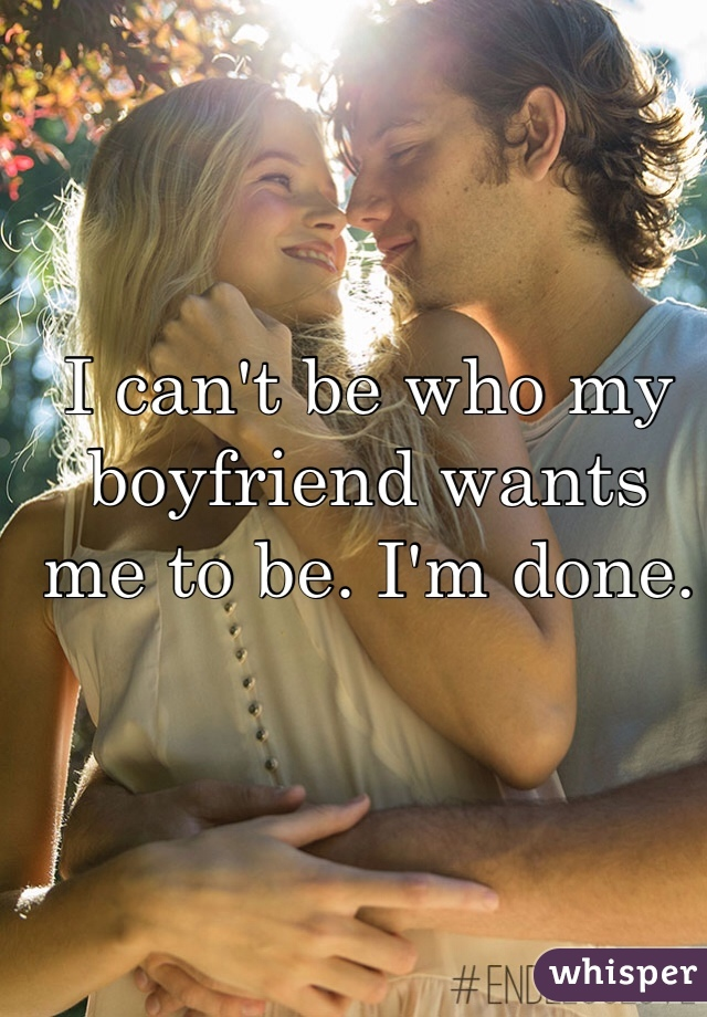 I can't be who my boyfriend wants me to be. I'm done.