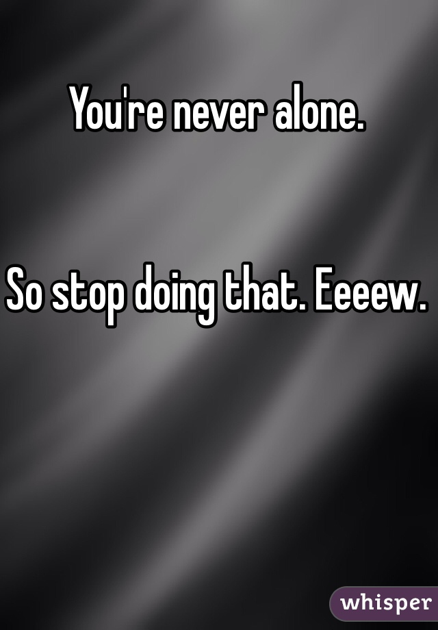 You're never alone.    So stop doing that. Eeeew.