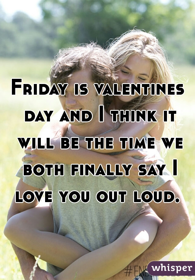 Friday is valentines day and I think it will be the time we both finally say I love you out loud.