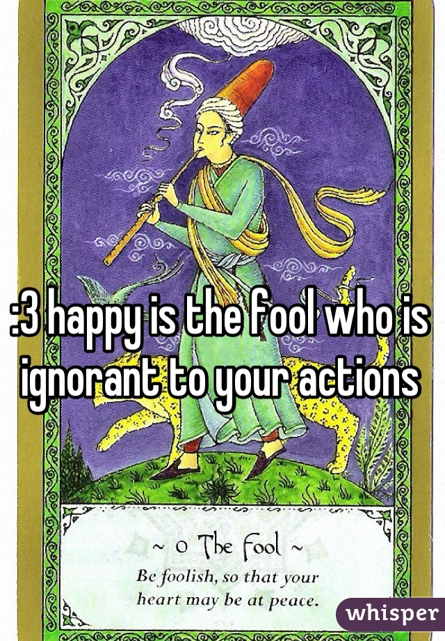 :3 happy is the fool who is ignorant to your actions