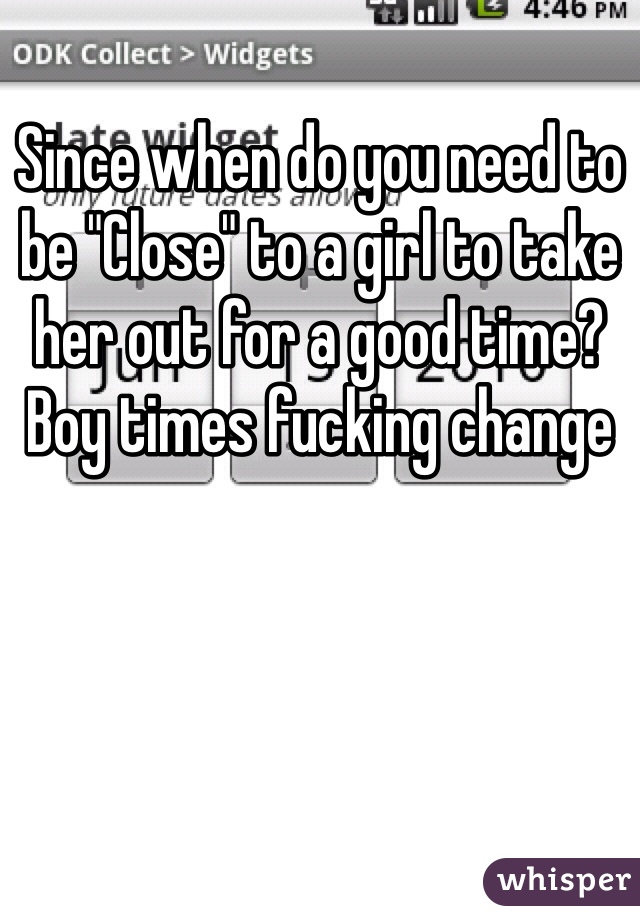 "Since when do you need to be ""Close"" to a girl to take her out for a good time? Boy times fucking change"