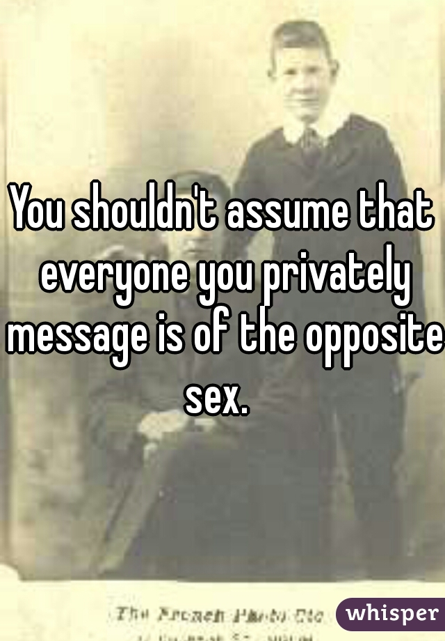 You shouldn't assume that everyone you privately message is of the opposite sex.