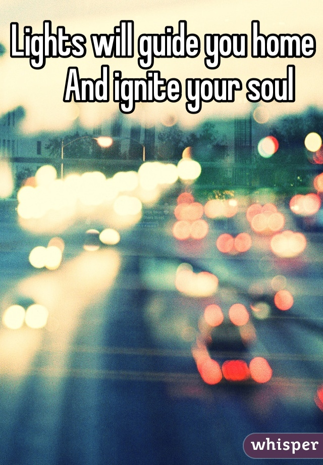 Lights will guide you home       And ignite your soul
