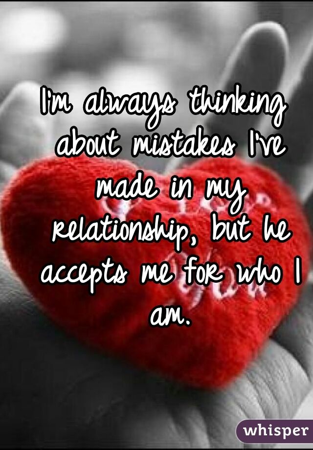 I'm always thinking about mistakes I've made in my relationship, but he accepts me for who I am.