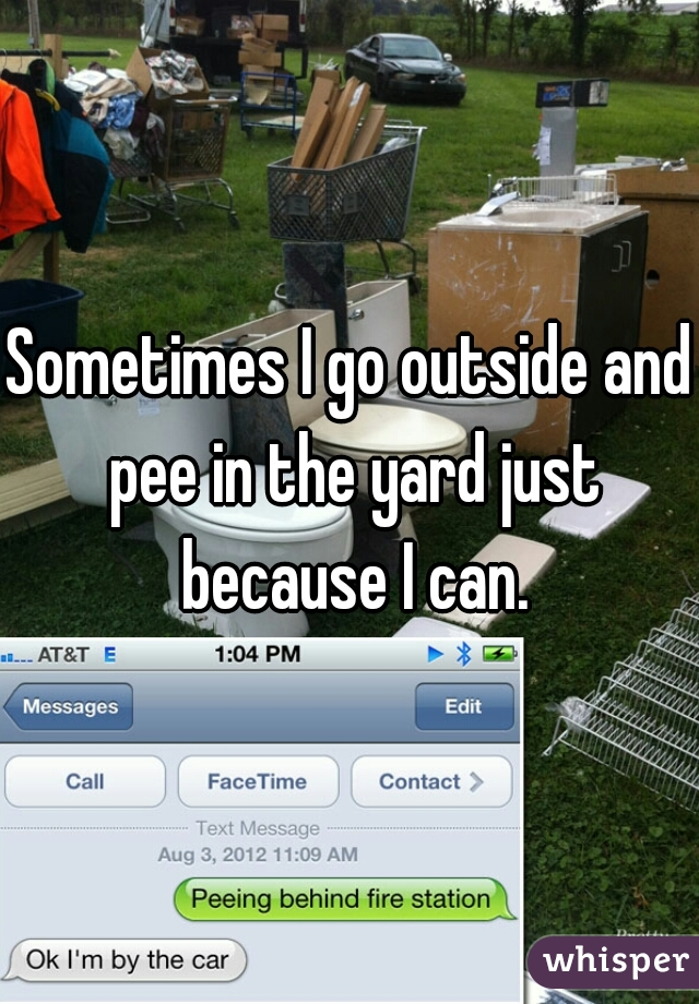 Sometimes I go outside and pee in the yard just because I can.