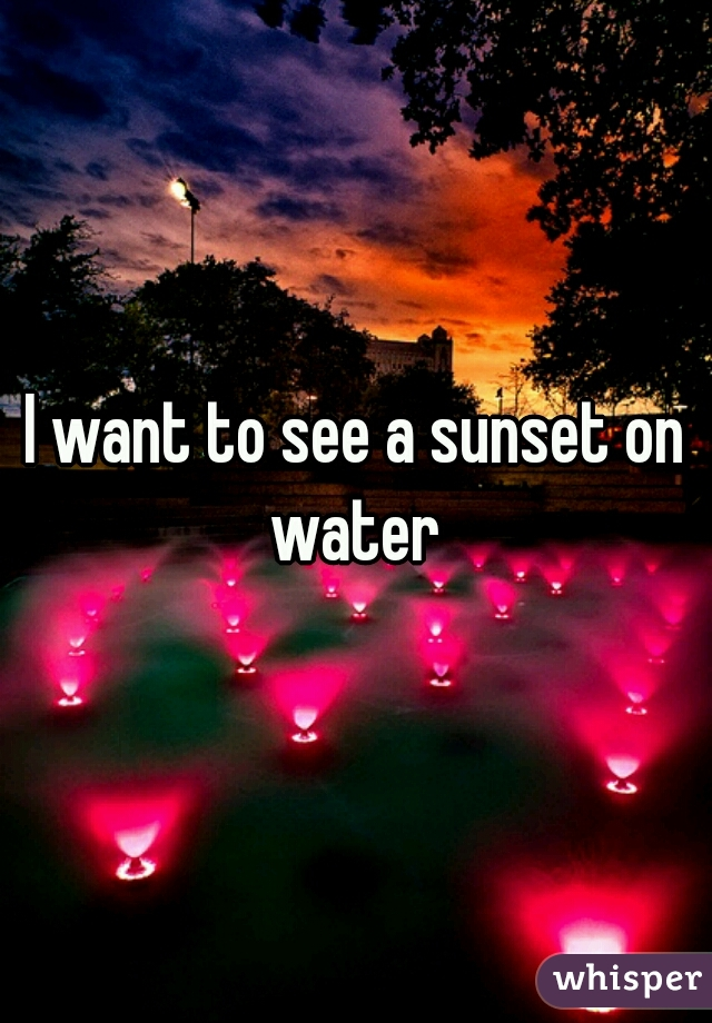 I want to see a sunset on water