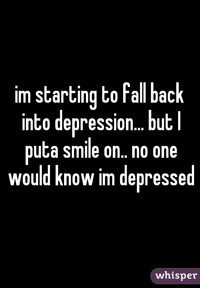 im starting to fall back into depression... but I puta smile on.. no one would know im depressed