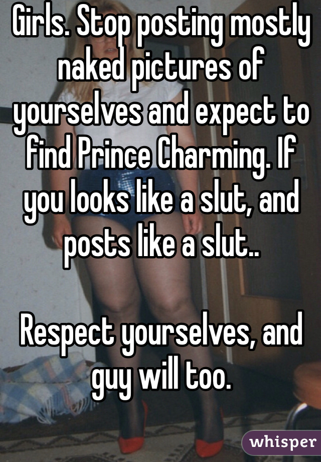 Girls. Stop posting mostly naked pictures of yourselves and expect to find Prince Charming. If you looks like a slut, and posts like a slut..  Respect yourselves, and guy will too.