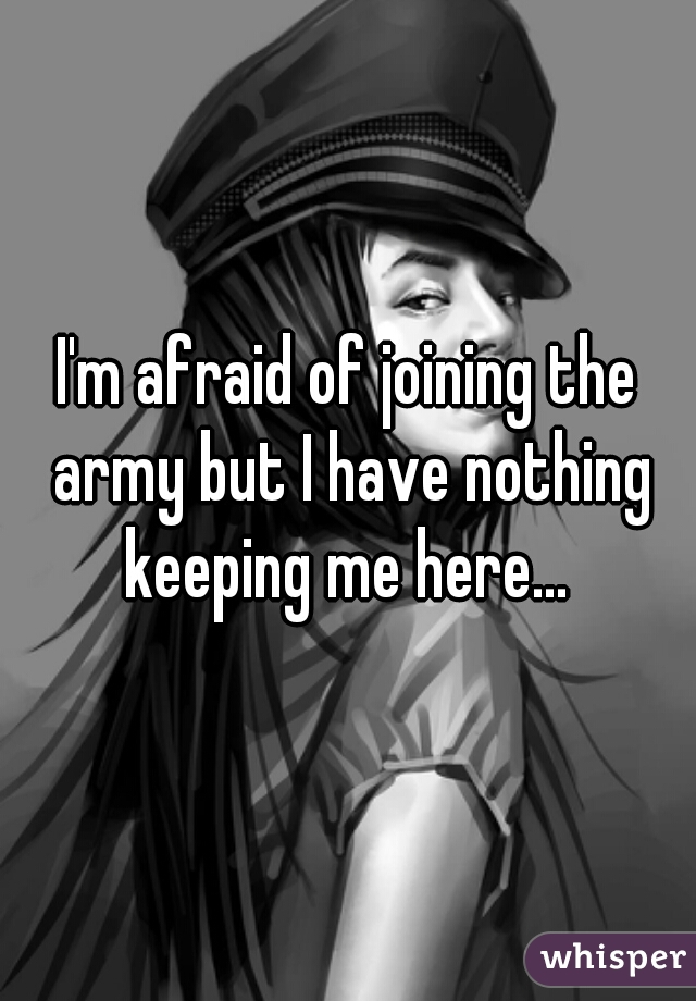 I'm afraid of joining the army but I have nothing keeping me here...