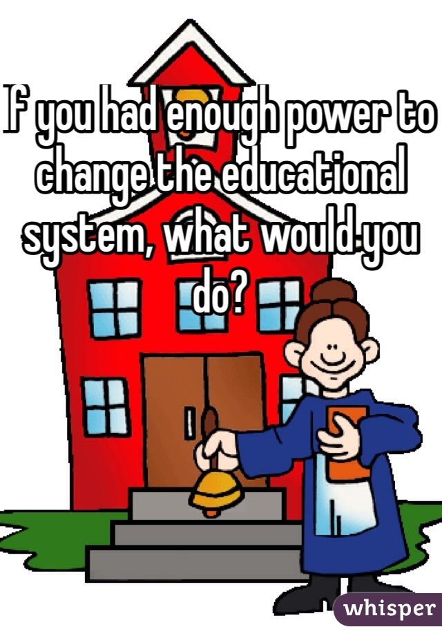 If you had enough power to change the educational system, what would you do?
